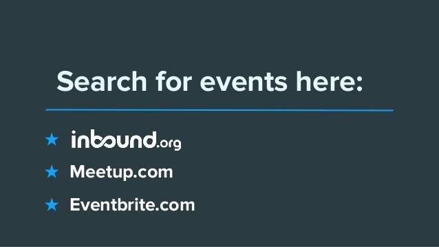 Search for events here: ★ ★ Meetup.com ★ Eventbrite.com