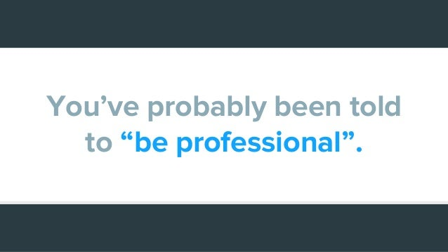 """You've probably been told to """"be professional""""."""