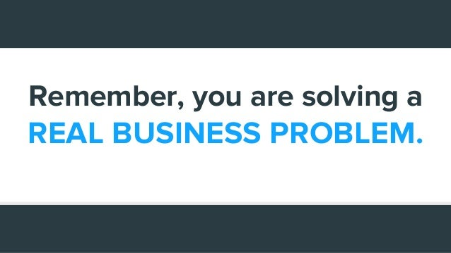 Remember, you are solving a REAL BUSINESS PROBLEM.