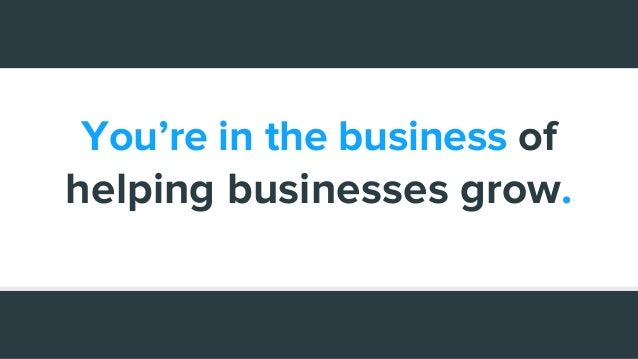 You're in the business of helping businesses grow.