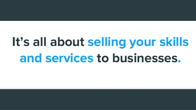 It's all about selling your skills and services to businesses.