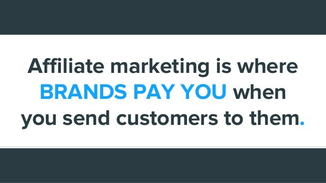Affiliate marketing is where BRANDS PAY YOU when you send customers to them.