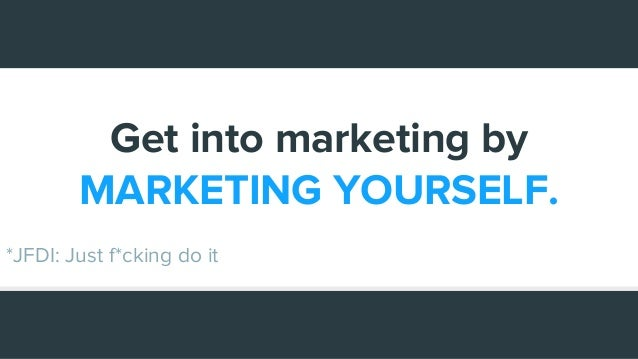 Get into marketing by MARKETING YOURSELF. *JFDI: Just f*cking do it