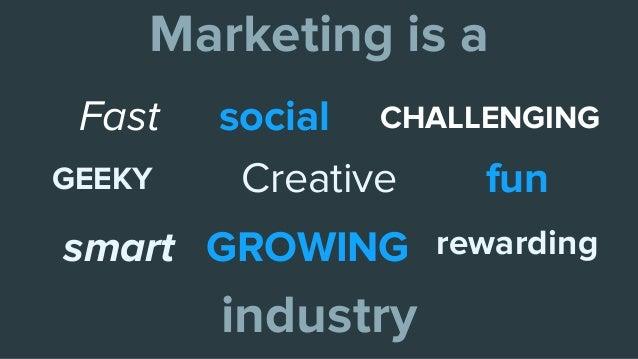 Marketing is a industry Fast funCreative rewarding GEEKY smart social CHALLENGING GROWING
