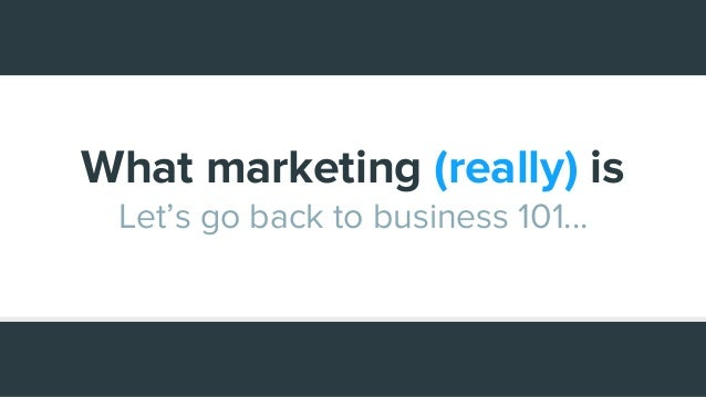 What marketing (really) is Let's go back to business 101...