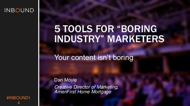 "#INBOUND1  4  5 TOOLS FOR ""BORING  INDUSTRY"" MARKETERS  Your content isn't boring  Dan Moyle  Creative Director of Marketi..."