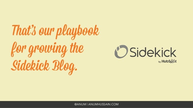 @ANUM | ANUMHUSSAIN.COM That's our playbook for growing the Sidekick Blog.
