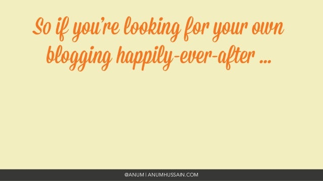@ANUM | ANUMHUSSAIN.COM So if you're looking for your own blogging happily-ever-after ...
