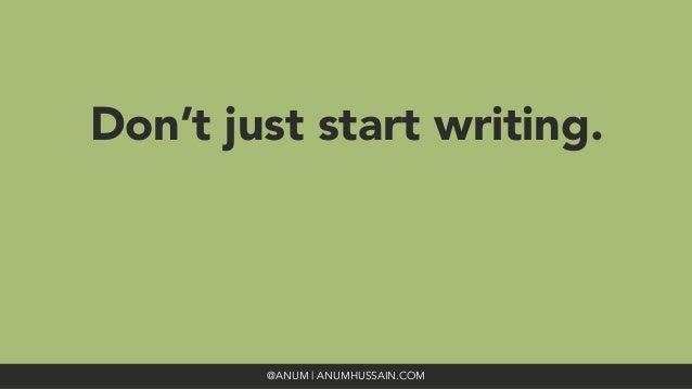 Don't just start writing. @ANUM | ANUMHUSSAIN.COM