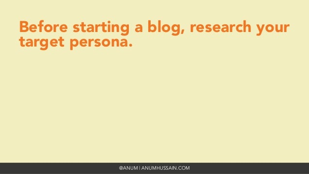 @ANUM | ANUMHUSSAIN.COM Before starting a blog, research your target persona.