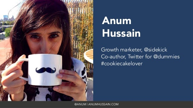 @ANUM | ANUMHUSSAIN.COM Anum Hussain Growth marketer, @sidekick Co-author, Twitter for @dummies #cookiecakelover
