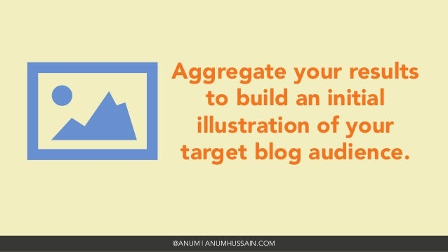 @ANUM | ANUMHUSSAIN.COM Aggregate your results to build an initial illustration of your target blog audience.