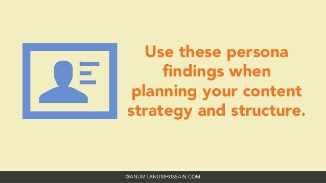 @ANUM | ANUMHUSSAIN.COM Use these persona findings when planning your content strategy and structure.