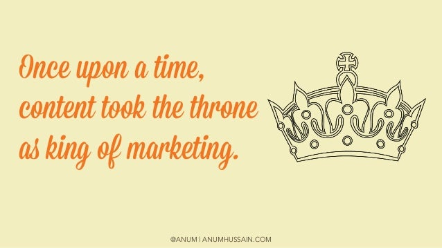 @ANUM | ANUMHUSSAIN.COM Once upon a time, content took the throne as king of marketing.