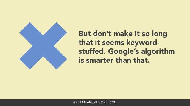 @ANUM | ANUMHUSSAIN.COM But don't make it so long that it seems keyword- stuffed. Google's algorithm is smarter than that.