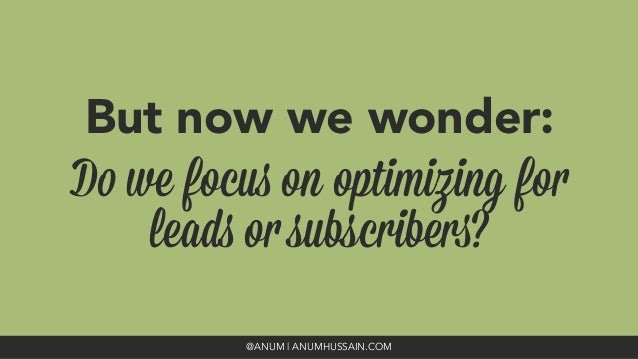 But now we wonder:  Do we focus on optimizing for leads or subscribers? @ANUM | ANUMHUSSAIN.COM