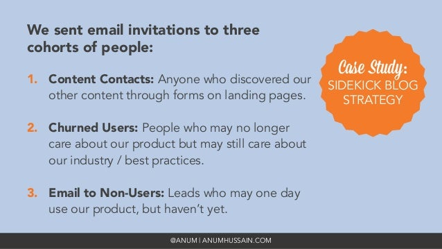 @ANUM | ANUMHUSSAIN.COM We sent email invitations to three cohorts of people: 1. Content Contacts: Anyone who discovered ...