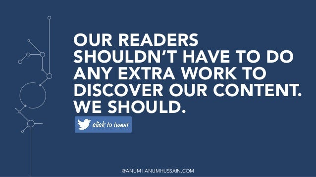 @ANUM | ANUMHUSSAIN.COM OUR READERS SHOULDN'T HAVE TO DO ANY EXTRA WORK TO DISCOVER OUR CONTENT. WE SHOULD.