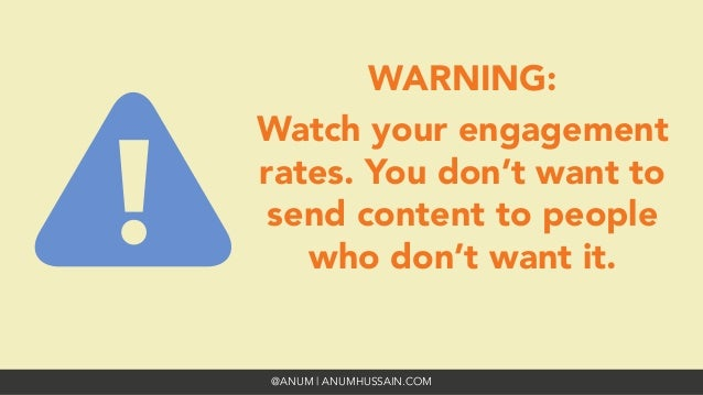 @ANUM | ANUMHUSSAIN.COM WARNING: Watch your engagement rates. You don't want to send content to people who don't want it.