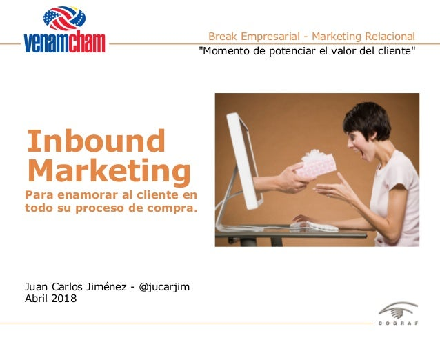 1Venamcham – Inbound Marketing – Juan Carlos Jiménez – Abril 2018 Break Empresarial - Marketing Relacional Juan Carlos Jim...