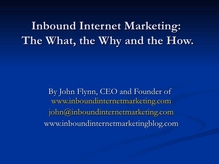 Inbound Internet Marketing:  The What, the Why and the How. By John Flynn, CEO and Founder of  www.inboundinternetmarketin...