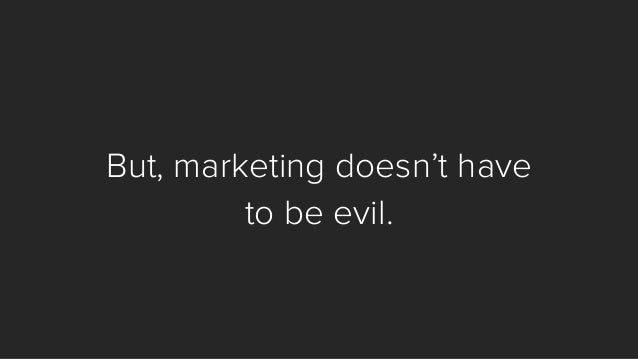 But, marketing doesn't have  to be evil.