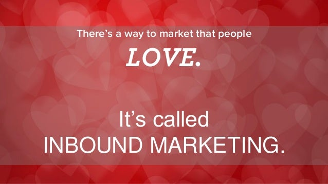 There's a way to market that people  LOVE.  It's called  INBOUND MARKETING.
