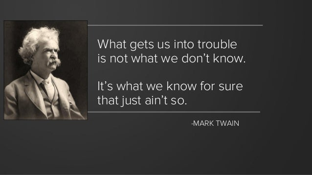 What gets us into trouble  is not what we don't know.  It's what we know for sure that just ain'tso.  -MARK TWAIN
