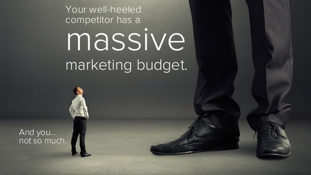 Your well-heeled  competitor has a  massive  marketing budget.  And you…  not so much.  .