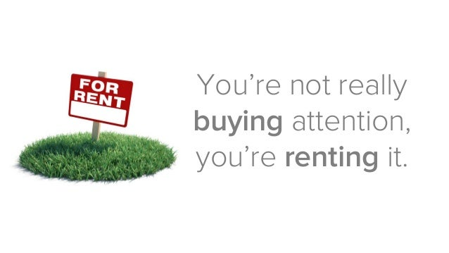You're not really buyingattention, you're rentingit.