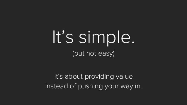 It's simple.  (but not easy)  It's about providing value  instead of pushing your way in.