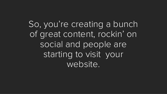 Based on your business, you want them to become:  1.users  2.leads  3.customers