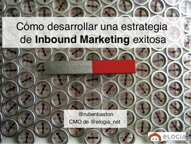 """Cómo desarrollar una estrategia  de Inbound Marketing exitosa"""" @rubenbaston"""" CMO de @elogia_net"""""""