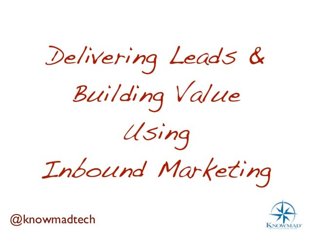 Delivering Leads &      Building Value           Using    Inbound Marketing@knowmadtech
