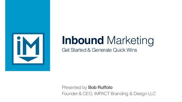Inbound Marketing ! Get Started & Generate Quick Wins Presented by Bob Ruffolo! Founder & CEO, IMPACT Branding & Design LLC