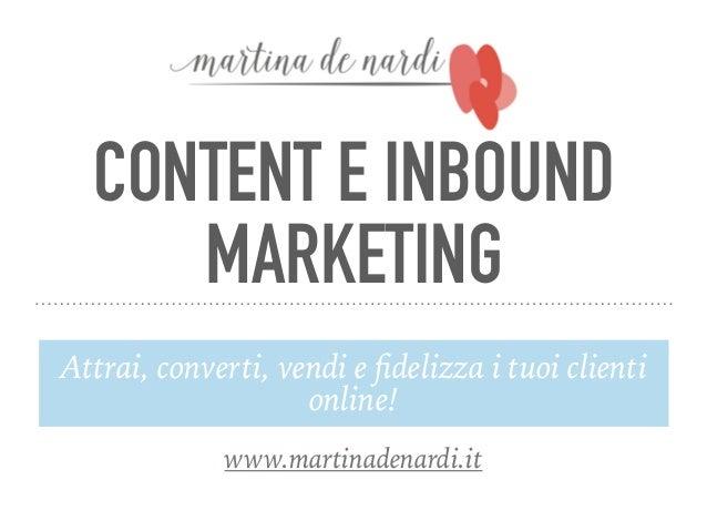CONTENT E INBOUND MARKETING Attrai, converti, vendi e fidelizza i tuoi clienti online! www.martinadenardi.it