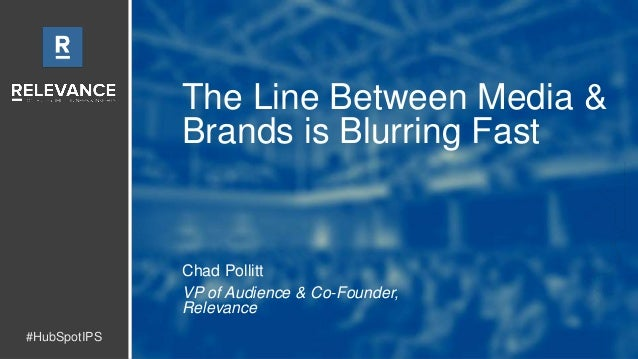 #HubSpotIPS The Line Between Media & Brands is Blurring Fast Chad Pollitt VP of Audience & Co-Founder, Relevance