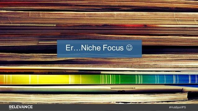 #HubSpotIPS Er…Niche Focus 
