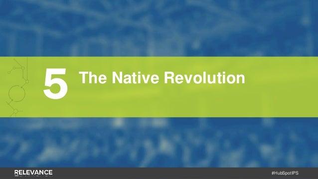 #HubSpotIPS 5 The Native Revolution