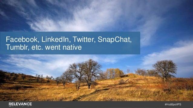 #HubSpotIPS Facebook, LinkedIn, Twitter, SnapChat, Tumblr, etc. went native