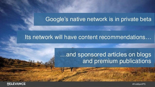#HubSpotIPS Google's native network is in private beta Its network will have content recommendations… …and sponsored artic...