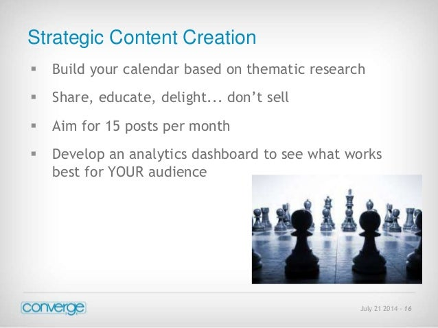 Strategic Content Creation   Build your calendar based on thematic research  July 21 2014 - 16   Share, educate, delight...