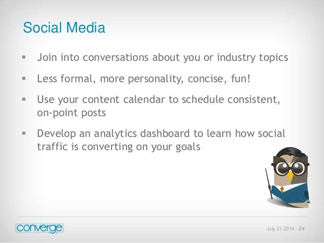 July 21 2014 - 24  Social Media   Join into conversations about you or industry topics   Less formal, more personality, ...