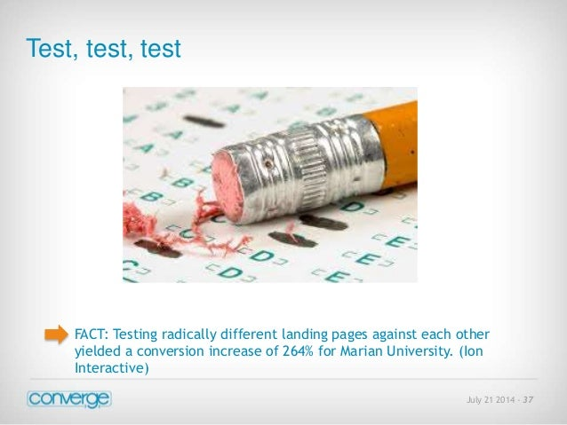 July 21 2014 - 37  Test, test, test  FACT: Testing radically different landing pages against each other  yielded a convers...