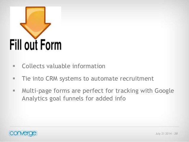July 21 2014 - 38   Collects valuable information   Tie into CRM systems to automate recruitment   Multi-page forms are...
