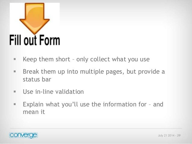 July 21 2014 - 39   Keep them short – only collect what you use   Break them up into multiple pages, but provide a  stat...