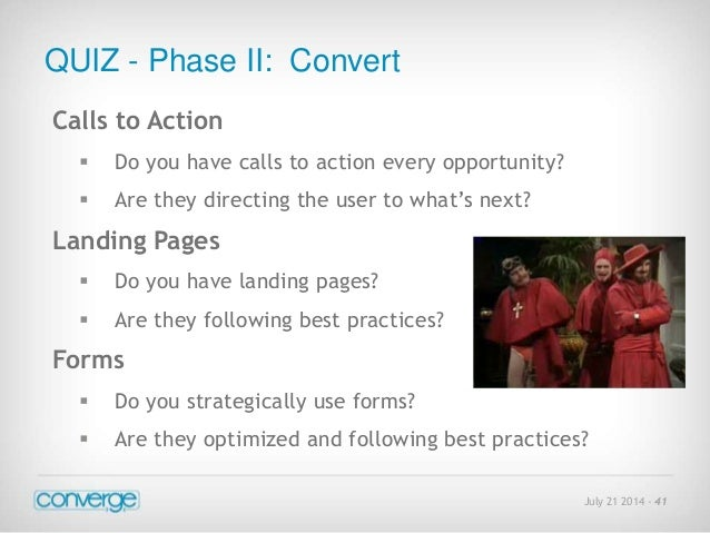 July 21 2014 - 41  QUIZ - Phase II: Convert  Calls to Action   Do you have calls to action every opportunity?   Are they...