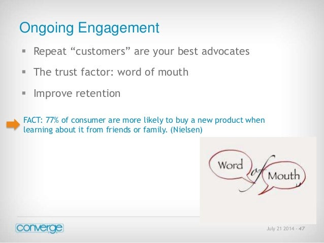 """July 21 2014 - 47  Ongoing Engagement   Repeat """"customers"""" are your best advocates   The trust factor: word of mouth   ..."""