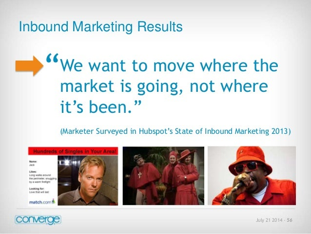 """July 21 2014 - 56  Inbound Marketing Results  """"  We want to move where the  market is going, not where  it's been.""""  (Mark..."""