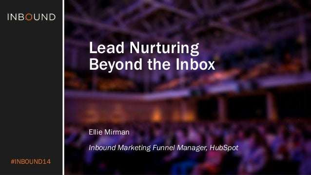 #INBOUND14  Lead Nurturing  Beyond the Inbox  Ellie Mirman  Inbound Marketing Funnel Manager, HubSpot